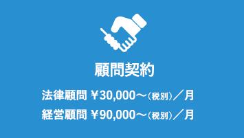顧問契約 法律顧問 ¥30,000〜(税別)/月 経営顧問 ¥90,000〜(税別)/月